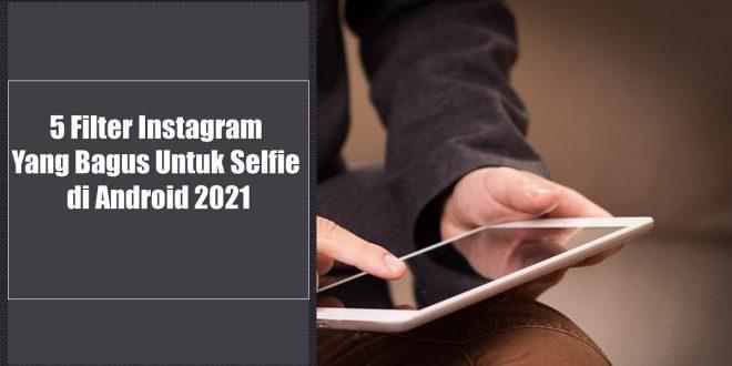5 Filter Instagram Yang Bagus Untuk Selfie di Android 2021
